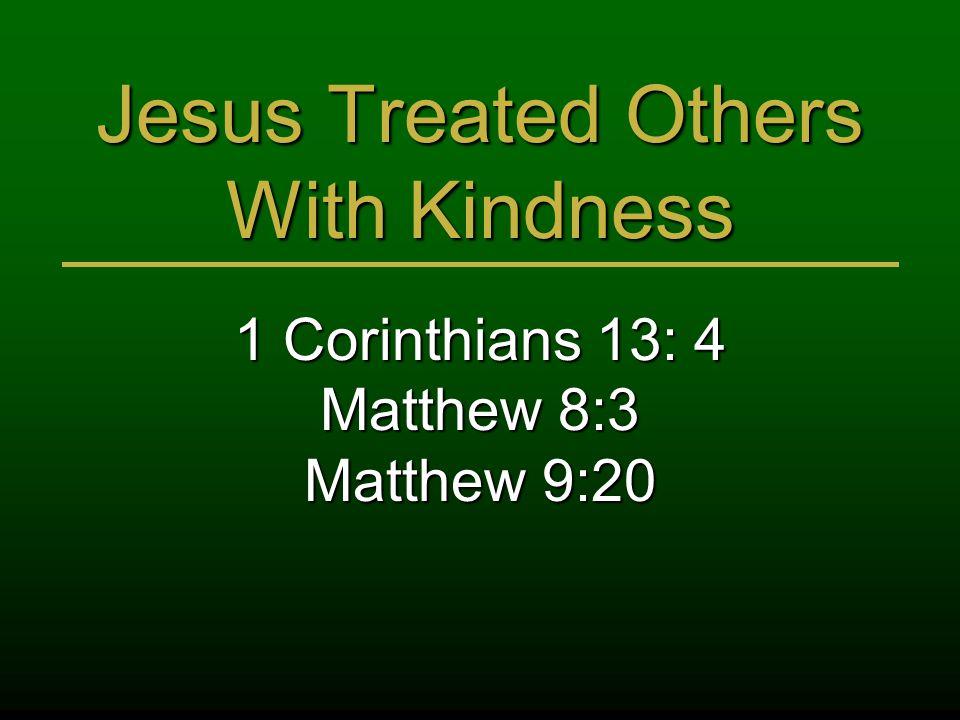 Jesus Treated Others With Kindness 1 Corinthians 13: 4 Matthew 8:3 Matthew 9:20