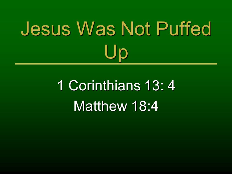 Jesus Was Not Puffed Up 1 Corinthians 13: 4 Matthew 18:4