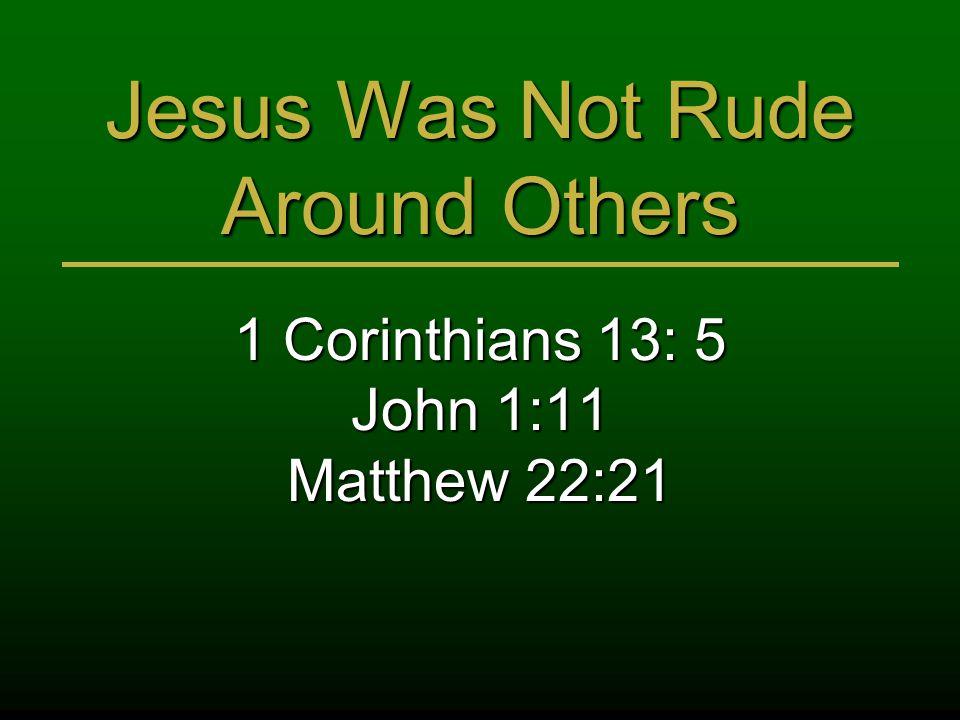 Jesus Was Not Rude Around Others 1 Corinthians 13: 5 John 1:11 Matthew 22:21