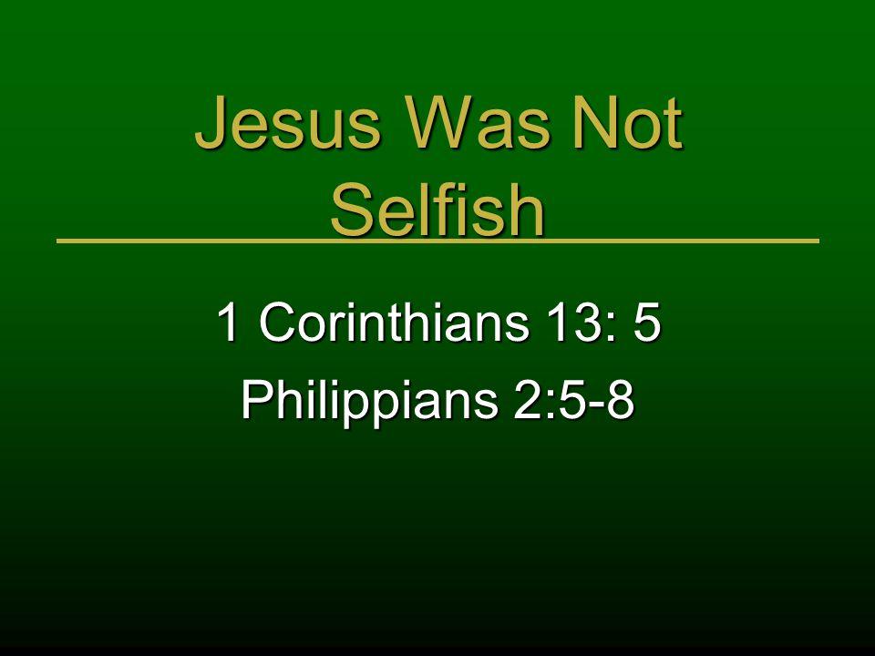 Jesus Was Not Selfish 1 Corinthians 13: 5 Philippians 2:5-8