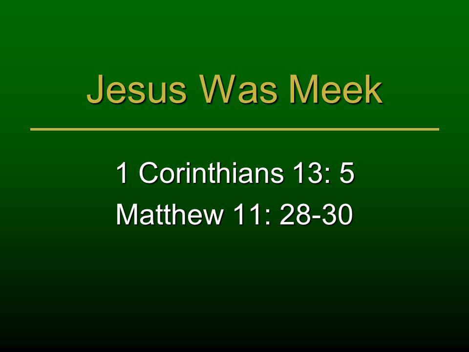 Jesus Was Meek 1 Corinthians 13: 5 Matthew 11: 28-30
