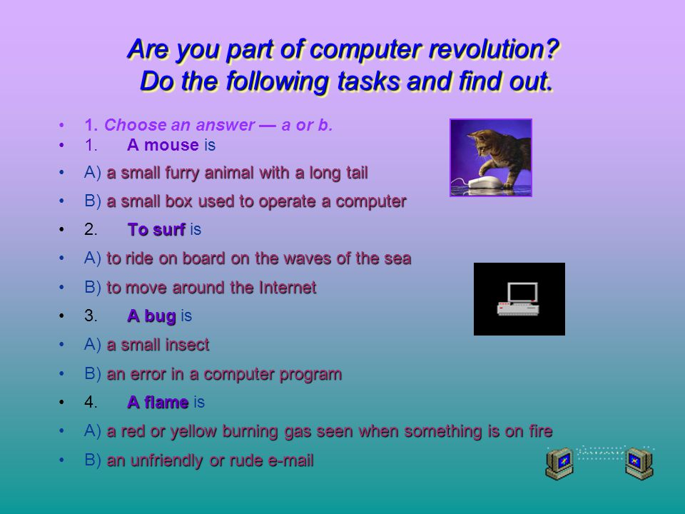 Are you part of computer revolution? Do the following tasks and find out. 1. Choose an answer — a or b. 1.A mouse is A) a small furry animal with a lo