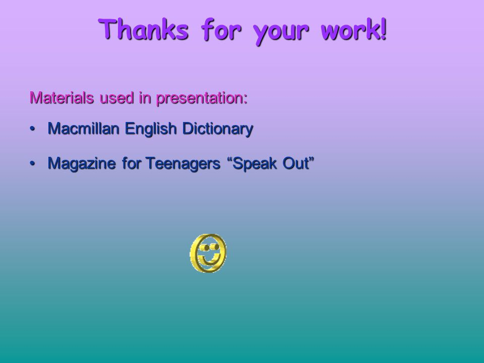 "Thanks for your work! Materials used in presentation: MacmillanMacmillan English Dictionary MagazineMagazine for Teenagers ""Speak Out"""