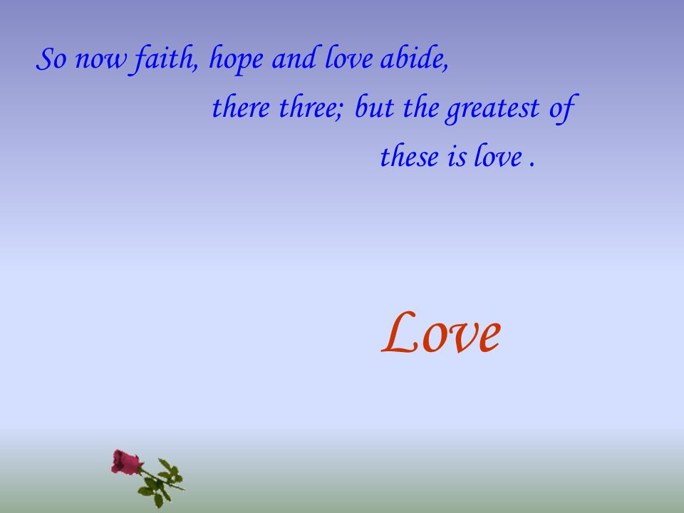 So now faith, hope and love abide, there three; but the greatest of these is love. Love