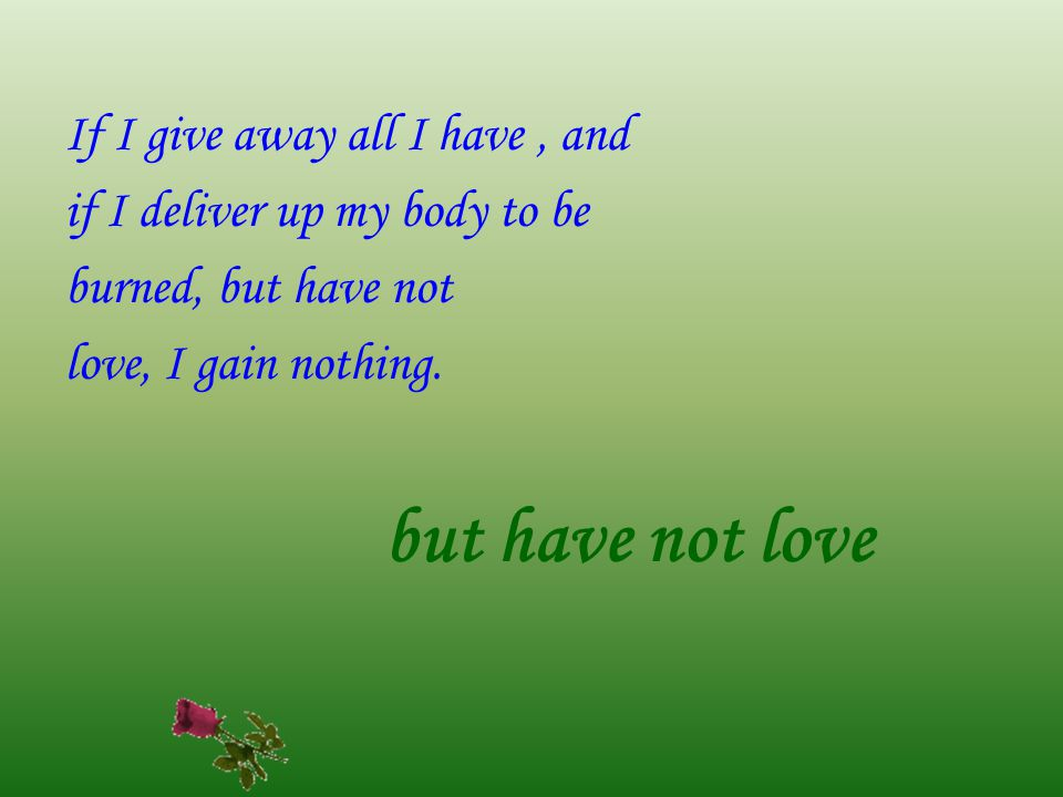If I give away all I have, and if I deliver up my body to be burned, but have not love, I gain nothing.