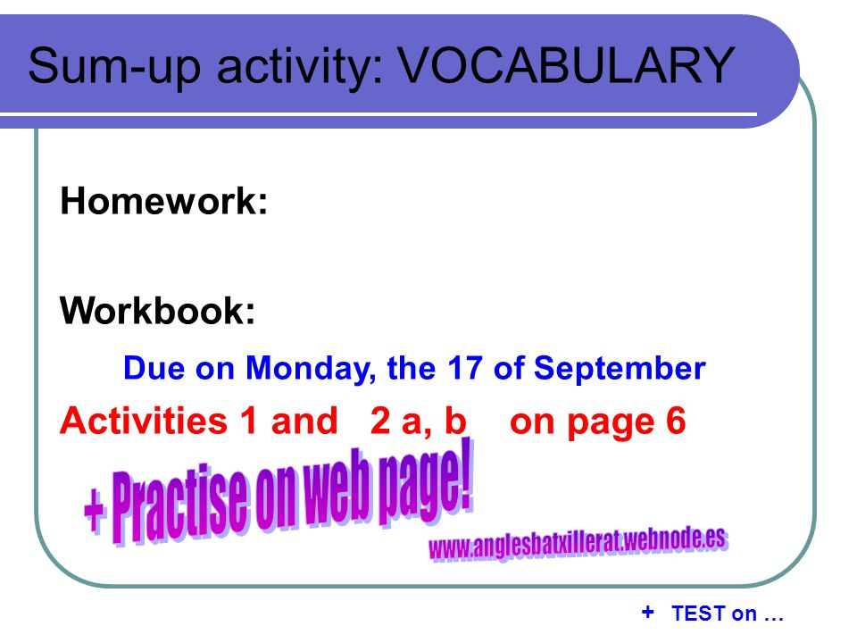 Sum-up activity: VOCABULARY Homework: Workbook: Due on Monday, the 17 of September Activities 1 and 2 a, b on page 6 + TEST on …