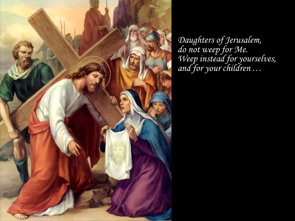 Daughters of Jerusalem, do not weep for Me. Weep instead for yourselves, and for your children …
