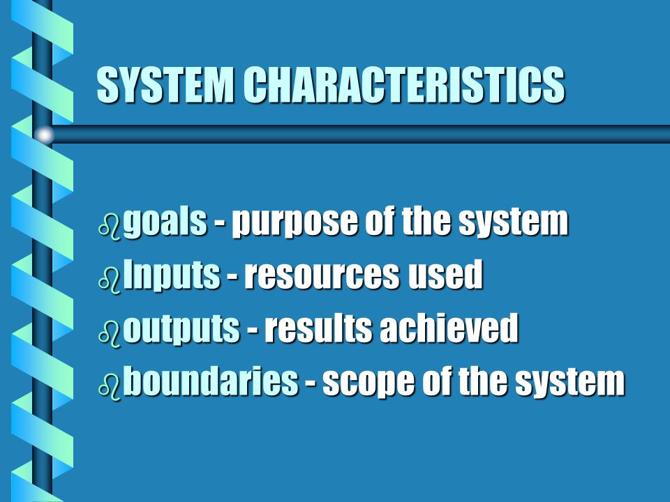 SYSTEM CHARACTERISTICS b goals - purpose of the system b Inputs - resources used b outputs - results achieved b boundaries - scope of the system