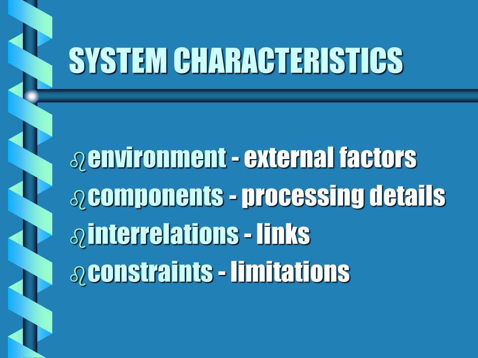 SYSTEM CHARACTERISTICS b environment - external factors b components - processing details b interrelations - links b constraints - limitations