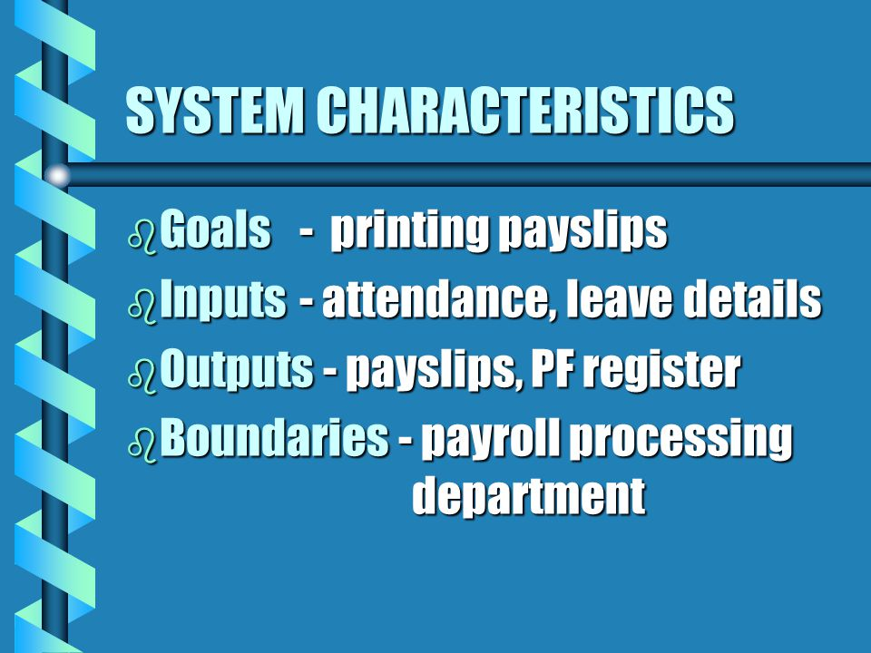 SYSTEM CHARACTERISTICS b Goals - printing payslips b Inputs - attendance, leave details b Outputs - payslips, PF register b Boundaries - payroll processing department