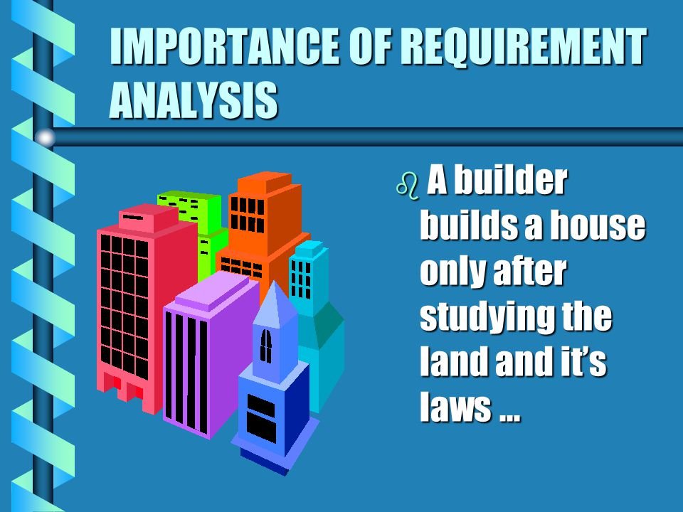 IMPORTANCE OF REQUIREMENT ANALYSIS b A doctor operates only after proper diagnosis and a battery of tests...