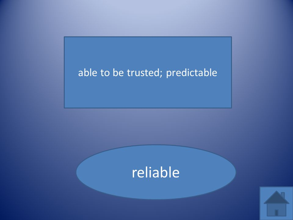 able to be trusted; predictable reliable