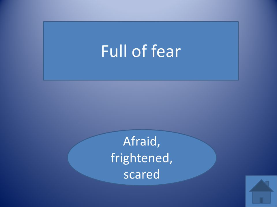 Full of fear Afraid, frightened, scared