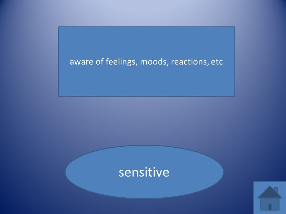 aware of feelings, moods, reactions, etc sensitive