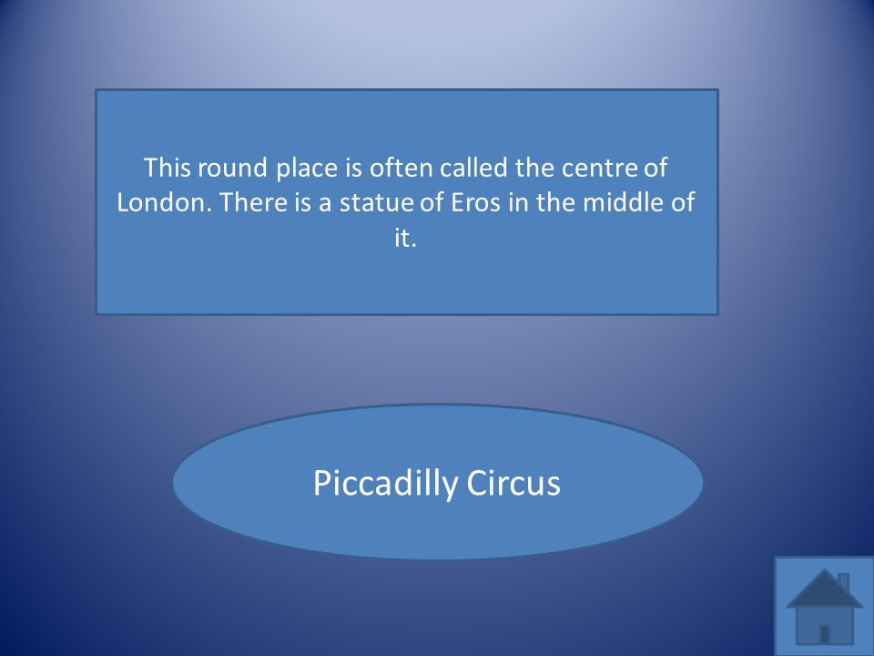 This round place is often called the centre of London. There is a statue of Eros in the middle of it. Piccadilly Circus