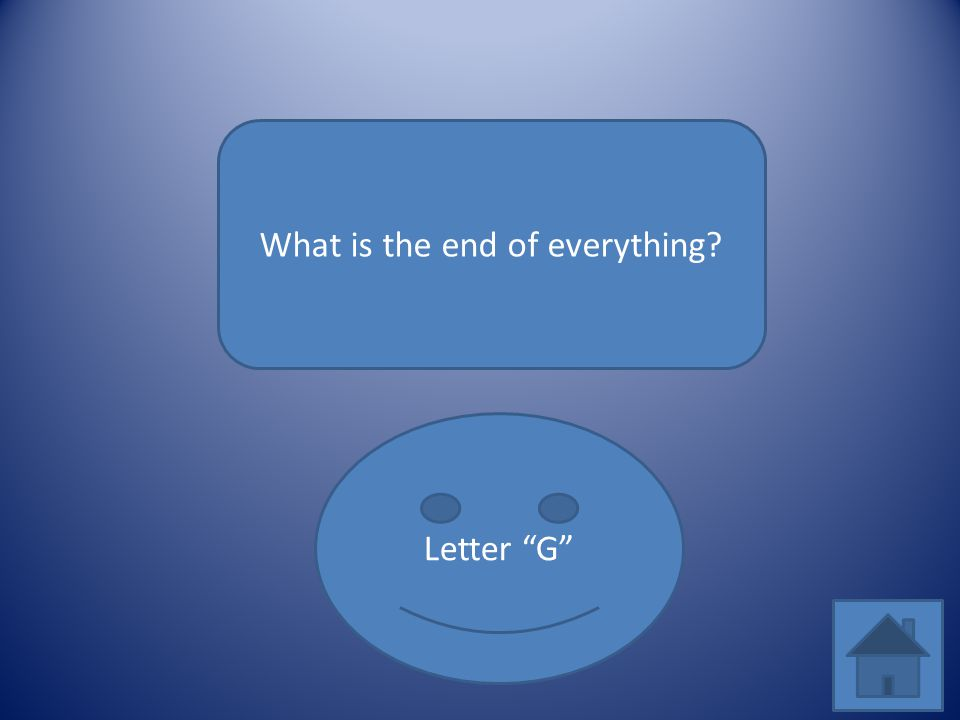 "What is the end of everything? Letter ""G"""