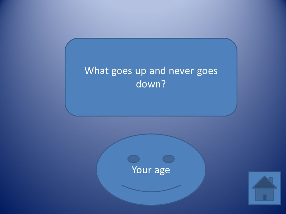 What goes up and never goes down? Your age