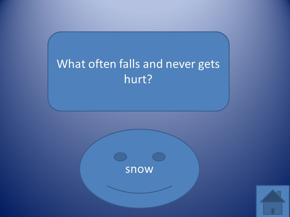 What often falls and never gets hurt? snow