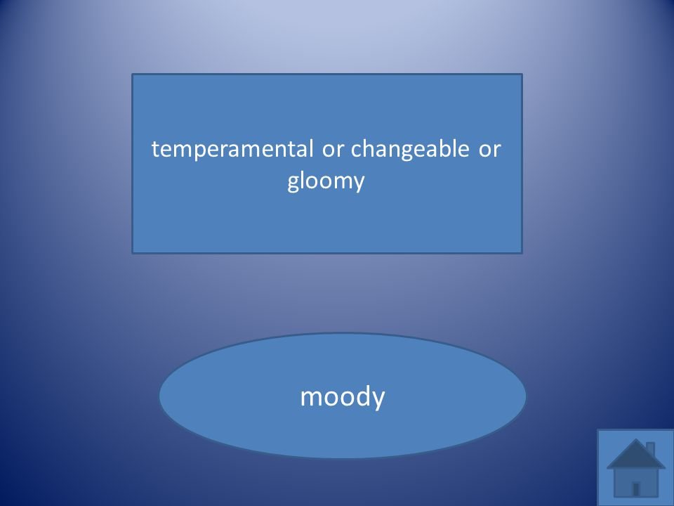 temperamental or changeable or gloomy moody