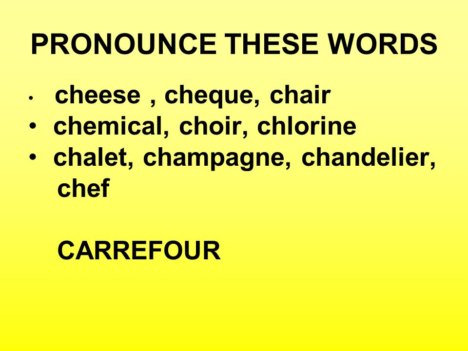 PRONOUNCE THESE WORDS cheese, cheque, chair chemical, choir, chlorine chalet, champagne, chandelier, chef CARREFOUR