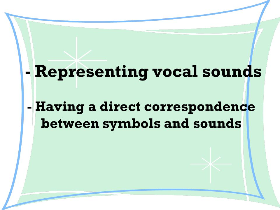- Representing vocal sounds - Having a direct correspondence between symbols and sounds