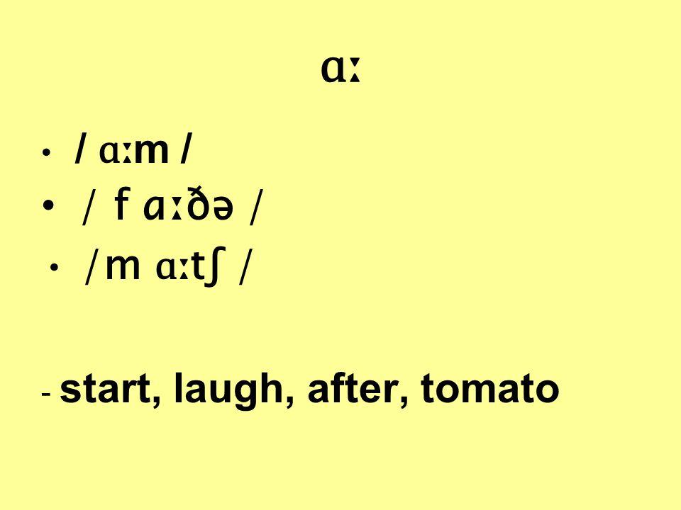ɑː / ɑː m / / f ɑːðə / /m ɑː tʃ / - start, laugh, after, tomato