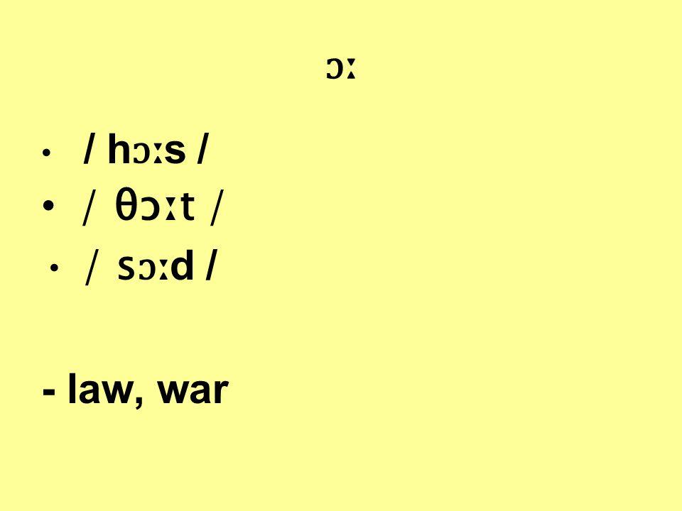 ɔː / h ɔː s / / θɔːt / / s ɔː d / - law, war