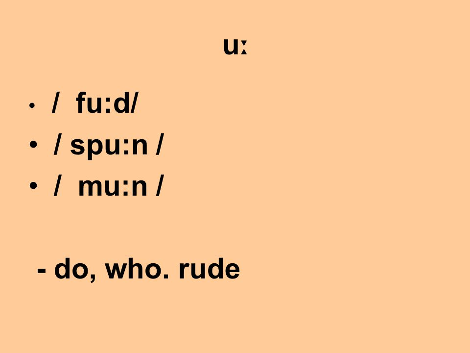 uːuː / fu:d/ / spu:n / / mu:n / - do, who. rude
