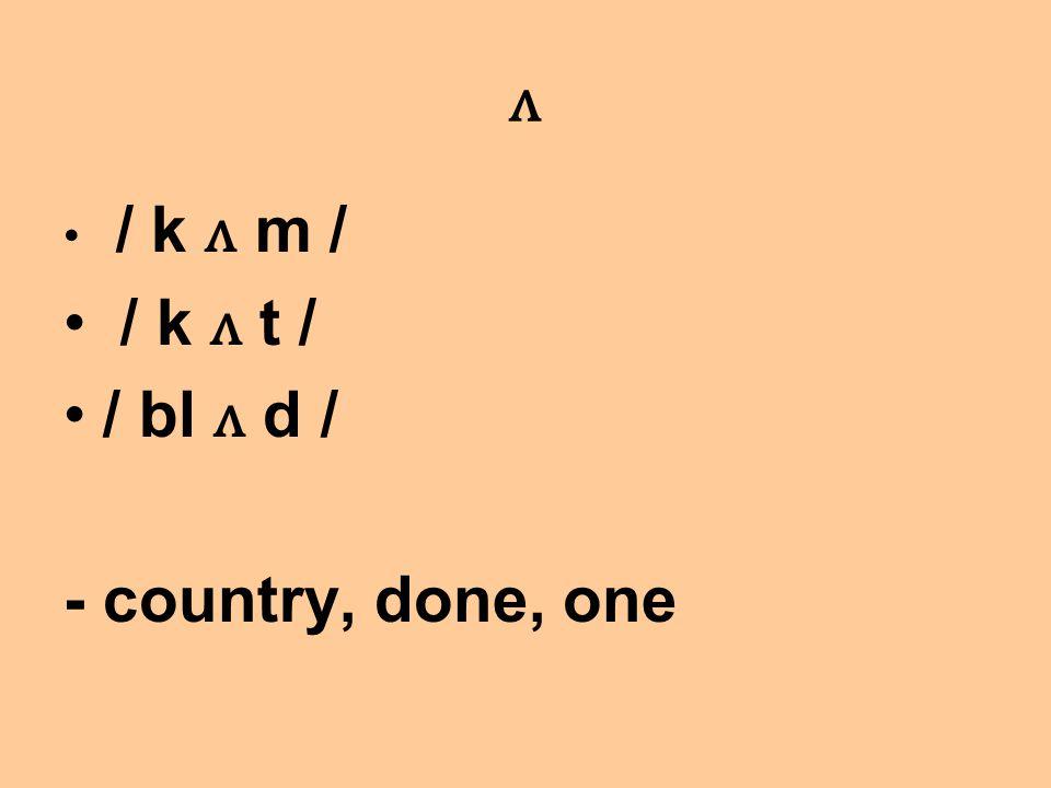 ʌ / k ʌ m / / k ʌ t / / bl ʌ d / - country, done, one