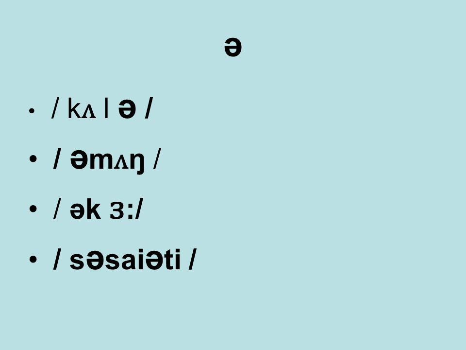 ə / k ʌ l ə / / ə m ʌ ŋ / / ək ɜ :/ / s ə sai ə ti /