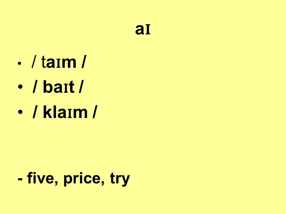 aɪaɪ / ta ɪ m / / ba ɪ t / / kla ɪ m / - five, price, try