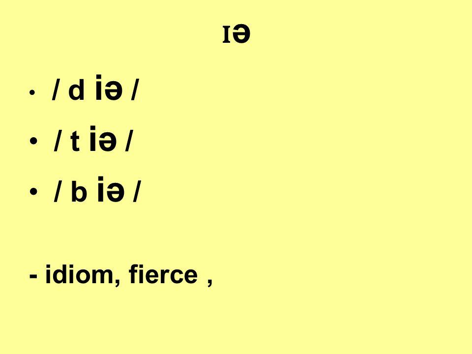 ɪəɪə / d iə / / t iə / / b iə / - idiom, fierce,