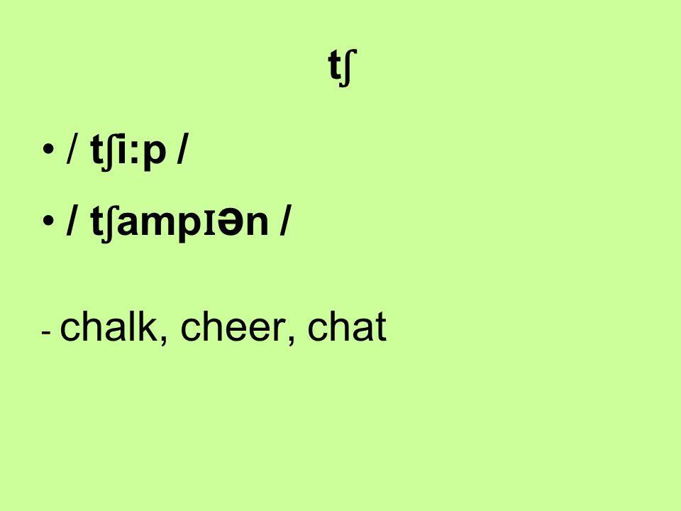 tʃtʃ / t ʃ i:p / / t ʃ amp ɪ ə n / - chalk, cheer, chat
