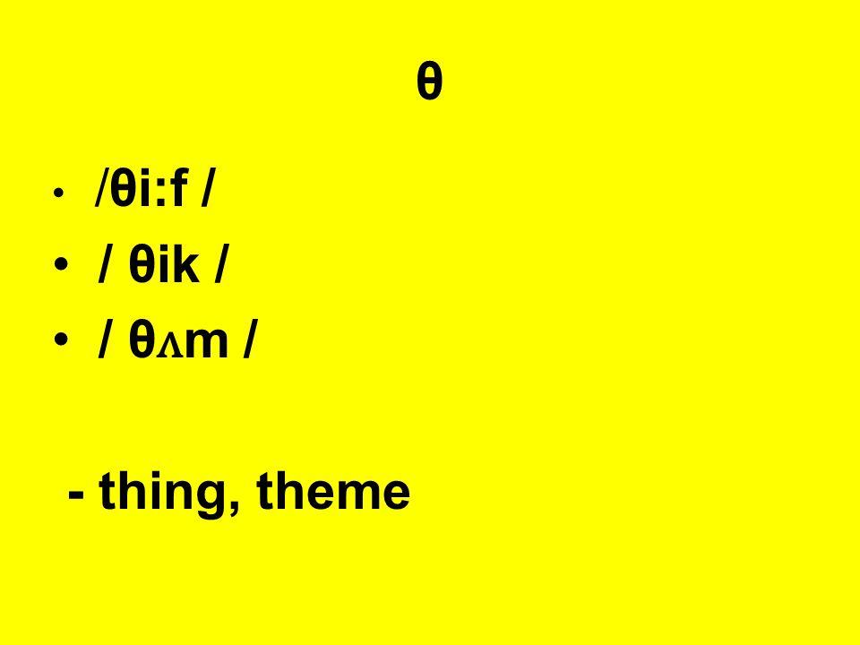 θ /θi:f / / θik / / θ ʌ m / - thing, theme