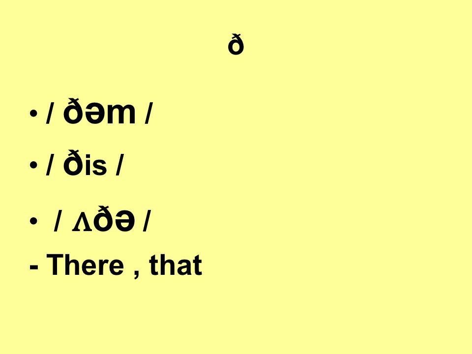 ð / ð ə m / / ð is / / ʌ ð ə / - There, that