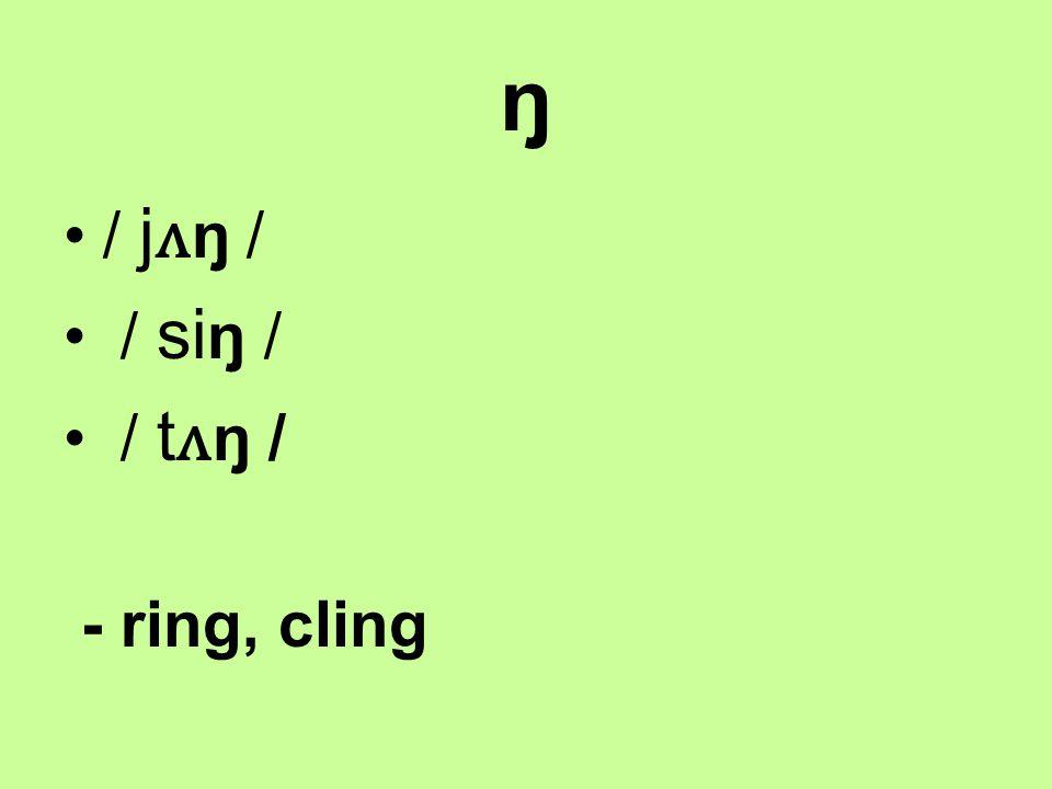 ŋ / j ʌ ŋ / / si ŋ / / t ʌ ŋ / - ring, cling