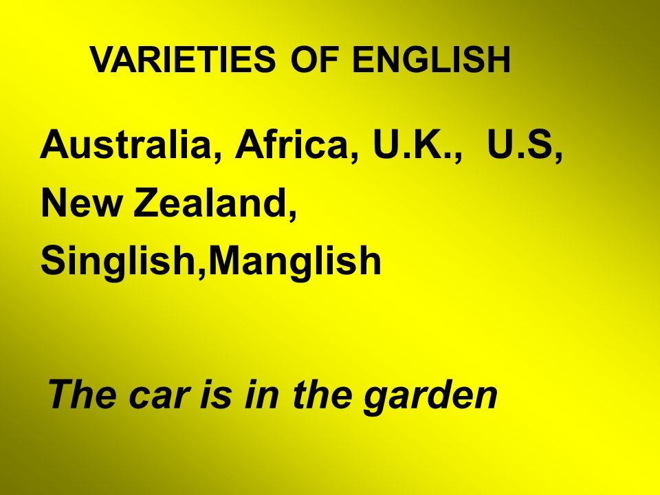 Australia, Africa, U.K., U.S, New Zealand, Singlish,Manglish VARIETIES OF ENGLISH The car is in the garden