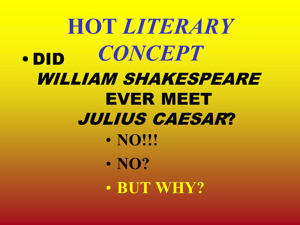 HOT LITERARY CONCEPT DID WILLIAM SHAKESPEARE EVER MEET JULIUS CAESAR NO!!! NO BUT WHY