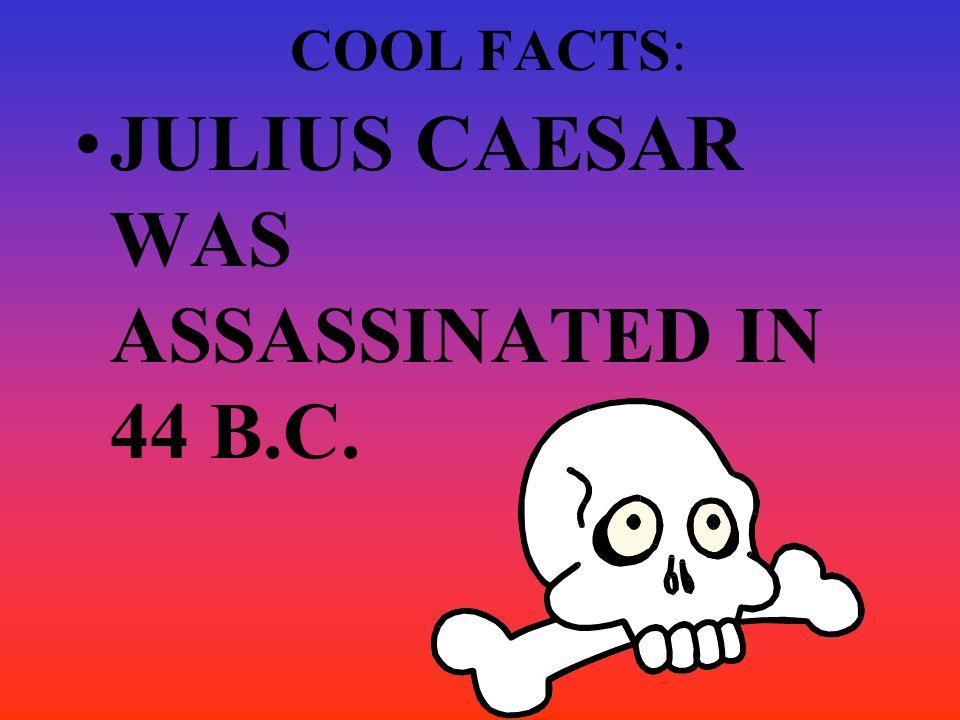 COOL FACTS: JULIUS CAESAR WAS ASSASSINATED IN 44 B.C.