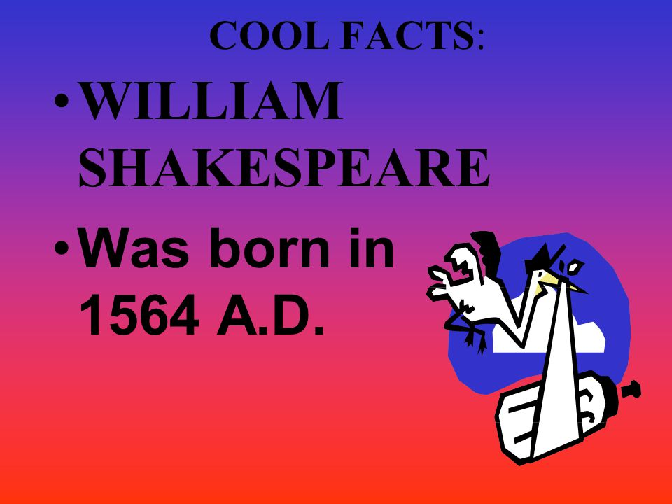 COOL FACTS: WILLIAM SHAKESPEARE Was born in 1564 A.D.