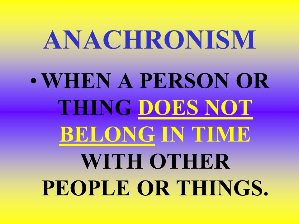 ANACHRONISM WHEN A PERSON OR THING DOES NOT BELONG IN TIME WITH OTHER PEOPLE OR THINGS.