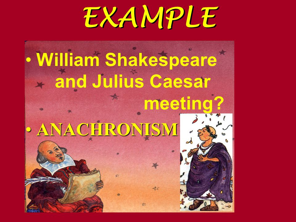 EXAMPLE William Shakespeare and Julius Caesar meeting ANACHRONISMANACHRONISM