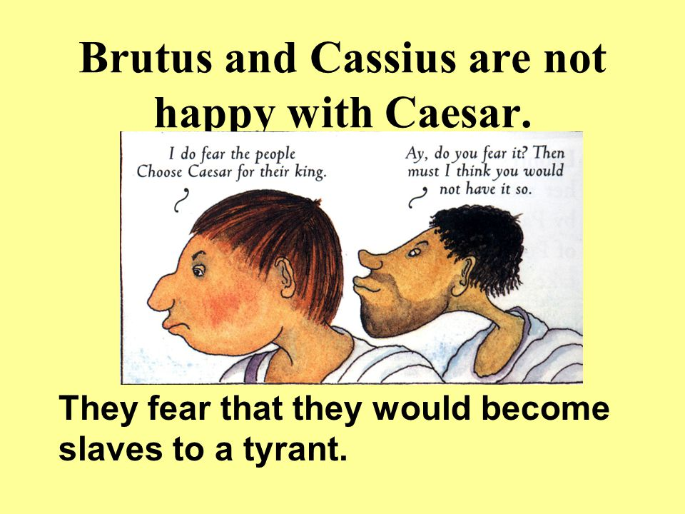 Brutus and Cassius are not happy with Caesar. They fear that they would become slaves to a tyrant.