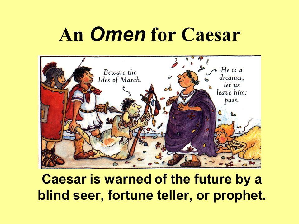 An Omen for Caesar Caesar is warned of the future by a blind seer, fortune teller, or prophet.