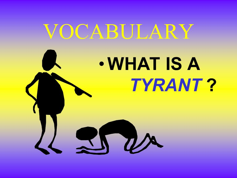 VOCABULARY WHAT IS A TYRANT ?