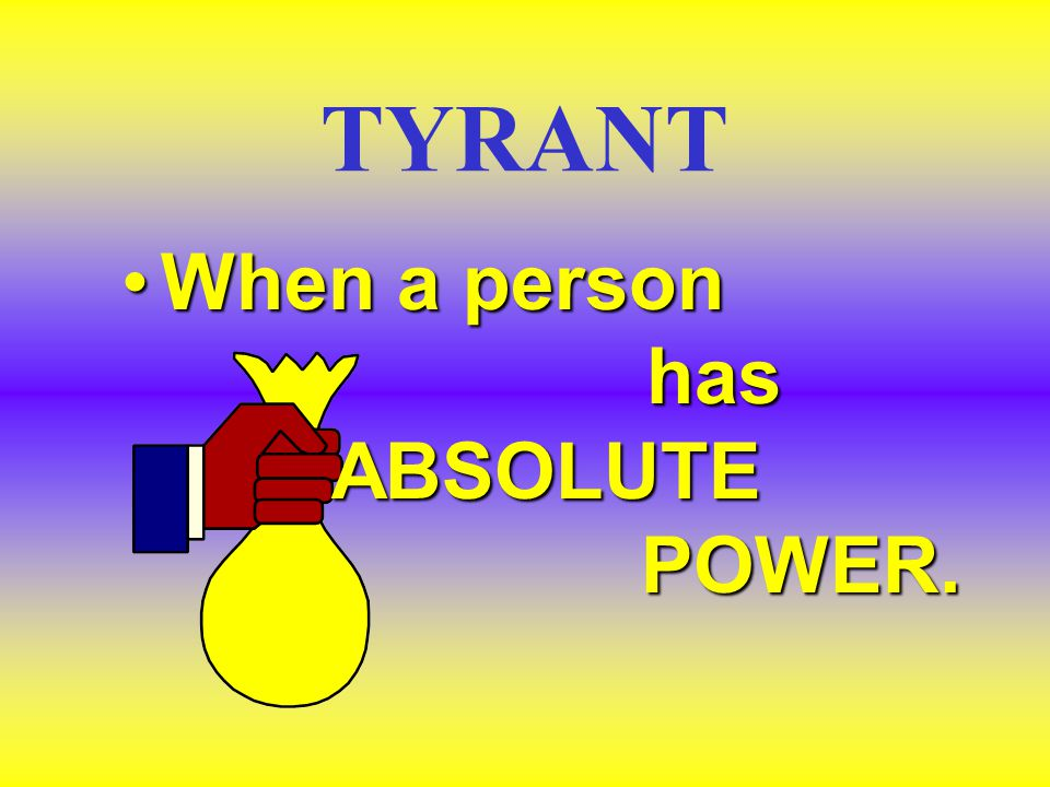 TYRANT When a person has ABSOLUTE POWER.When a person has ABSOLUTE POWER.