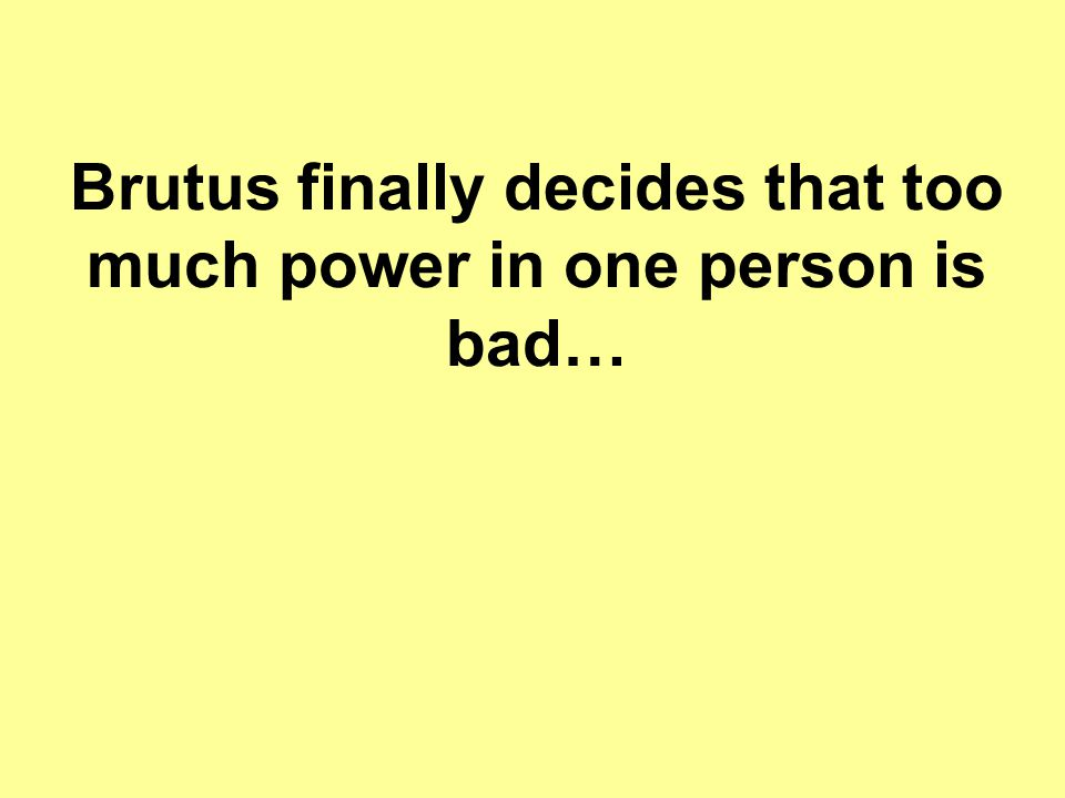 Brutus finally decides that too much power in one person is bad…