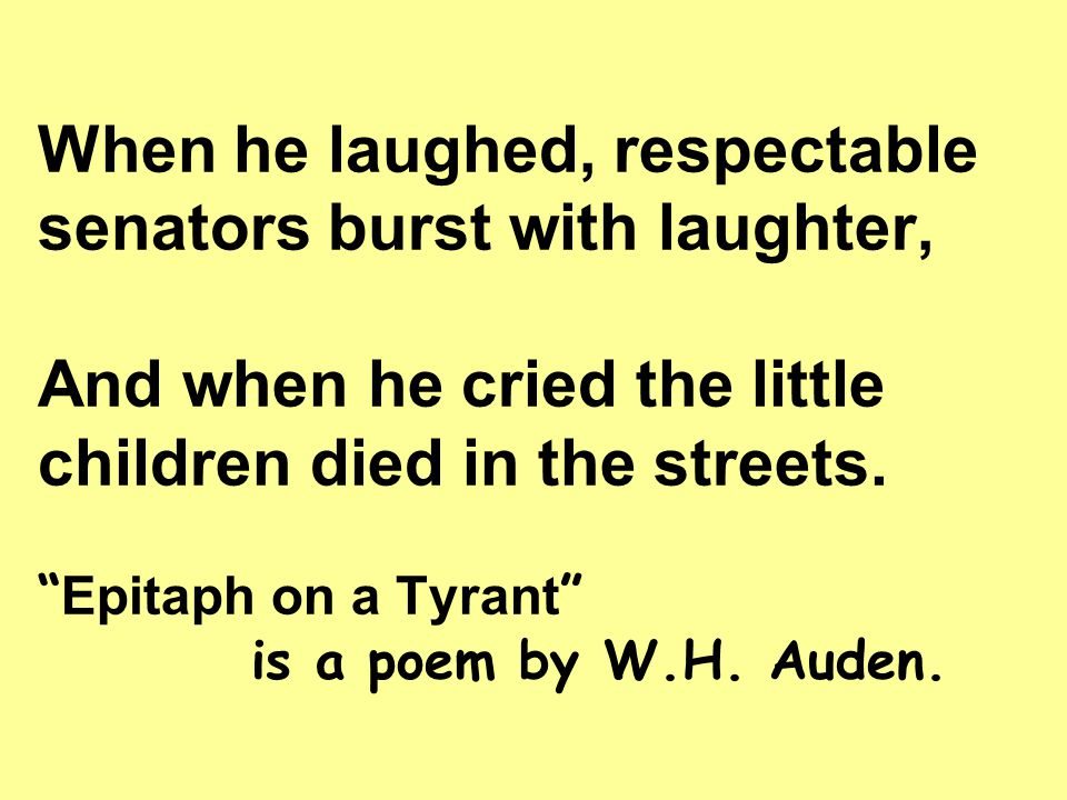 """When he laughed, respectable senators burst with laughter, And when he cried the little children died in the streets. """" Epitaph on a Tyrant """" is a poe"""