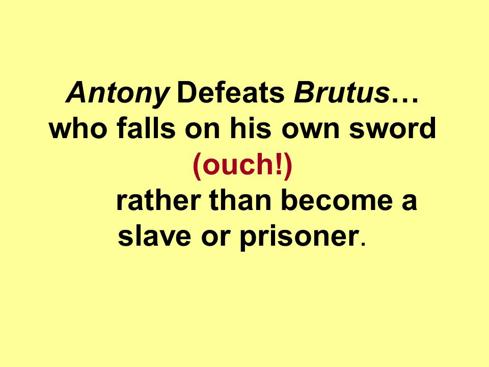 Antony Defeats Brutus… who falls on his own sword (ouch!) rather than become a slave or prisoner.