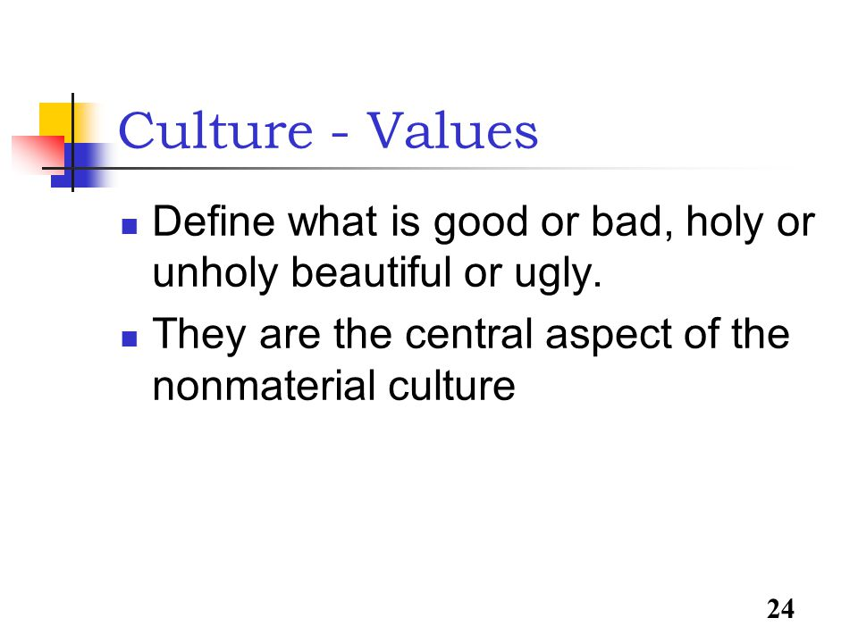 24 Culture - Values Define what is good or bad, holy or unholy beautiful or ugly.